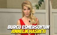 """Burcu Esmersoy: """"Çocuk yapmak istiyorum"""""""